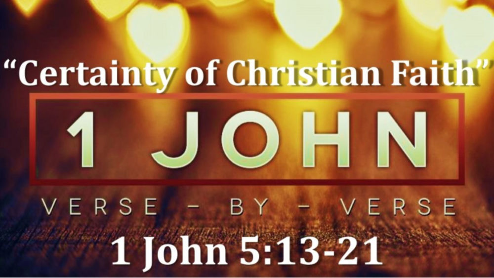 1 John 5 V13-21 The Certainty Of Our Christian Faith