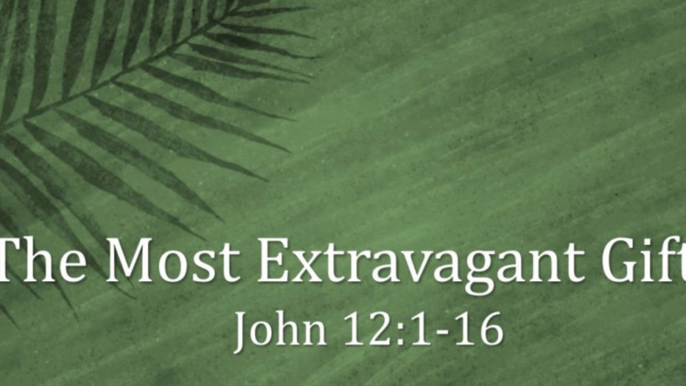 The Most Extravagant Gift - Palm Sunday